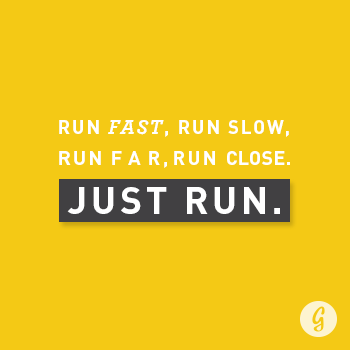 Run fast, run slow, run far, run close. Just run.