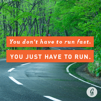 You don't have to run fast. You just have to run.