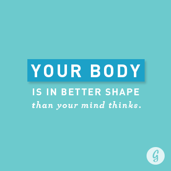 Your body is in better shape than your mind thinks.