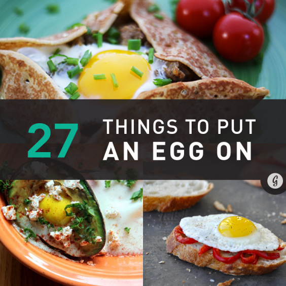 27 Things You Should Put an Egg On (Or Inside)