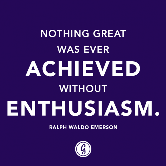 """Nothing great was ever achieved without enthusiasm."" – Ralph Waldo Emerson"