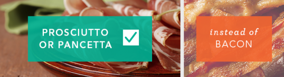 Use prosciutto or pancetta instead of bacon