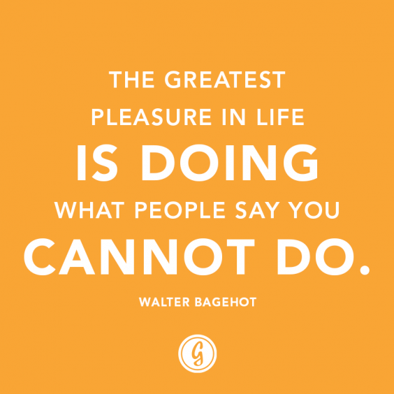 """""""The greatest pleasure in life is doing what people say you cannot do."""" — Walter Bagehot"""